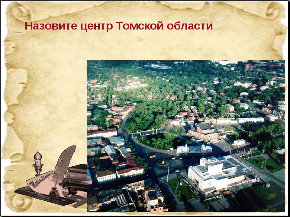 Назовите центр Томской области