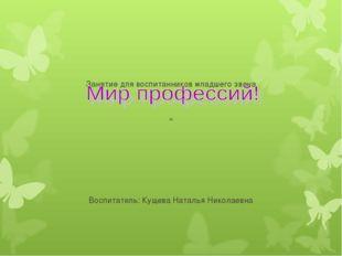 Занятие для воспитанников младшего звена « Воспитатель: Кущева Наталья Никол