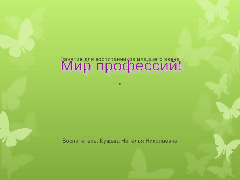 Занятие для воспитанников младшего звена « Воспитатель: Кущева Наталья Никол...
