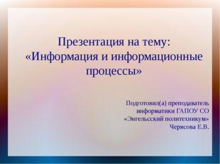 Презентация на тему: «Информация и информационные процессы» Подготовил(а) пре
