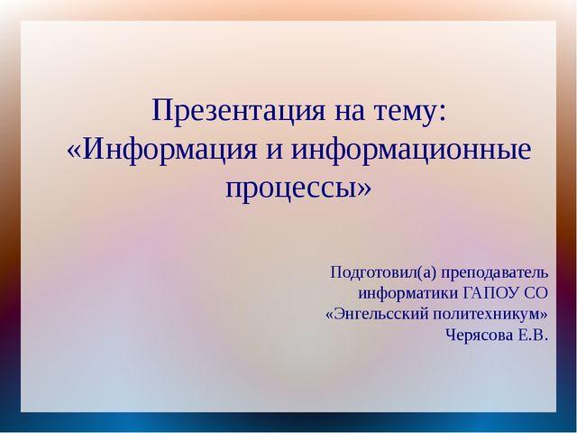Презентация на тему: «Информация и информационные процессы» Подготовил(а) пре...