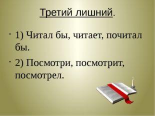 Третий лишний. 1) Читал бы, читает, почитал бы. 2) Посмотри, посмотрит, посмо