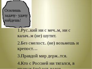 1.Рус..кий ни с меч..м, ни с калач..м (не) шутит. 2.Без смелост.. (не) возьме