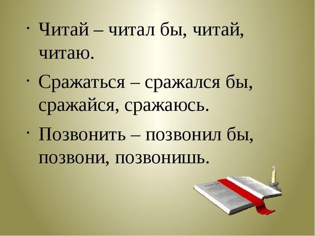 Читай – читал бы, читай, читаю. Сражаться – сражался бы, сражайся, сражаюсь....