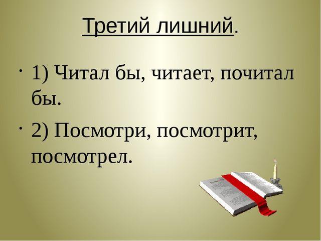 Третий лишний. 1) Читал бы, читает, почитал бы. 2) Посмотри, посмотрит, посмо...