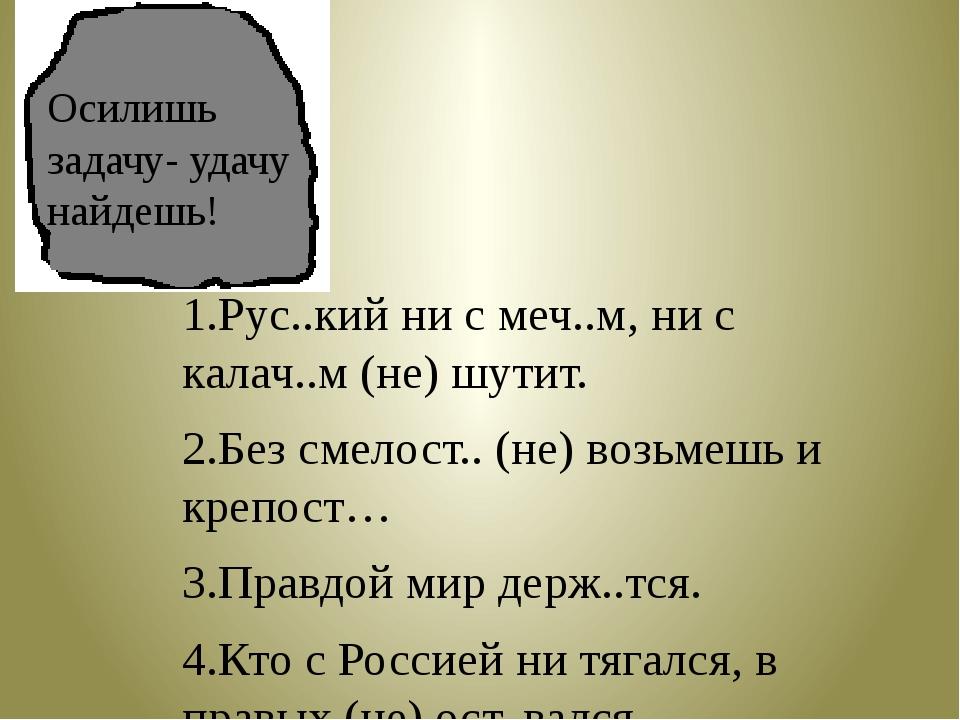1.Рус..кий ни с меч..м, ни с калач..м (не) шутит. 2.Без смелост.. (не) возьме...