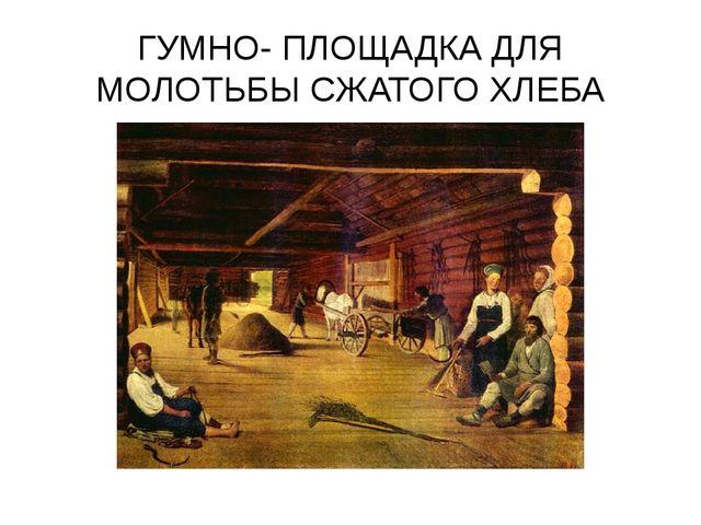 ГУМНО- ПЛОЩАДКА ДЛЯ МОЛОТЬБЫ СЖАТОГО ХЛЕБА