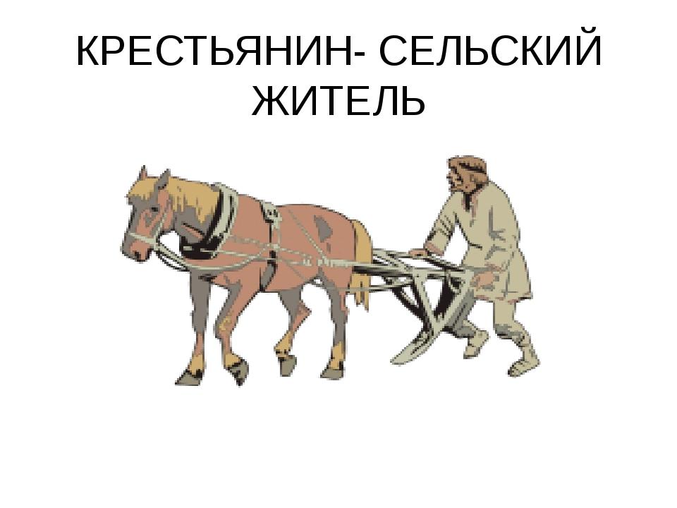 КРЕСТЬЯНИН- СЕЛЬСКИЙ ЖИТЕЛЬ