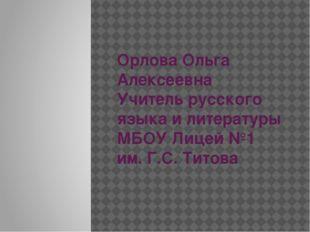 Орлова Ольга Алексеевна Учитель русского языка и литературы МБОУ Лицей №1 им