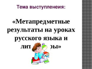 Тема выступленеия: «Метапредметные результаты на уроках русского языка и лите
