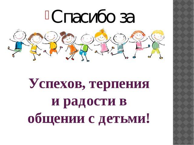 Успехов, терпения и радости в общении с детьми! Спасибо за внимание!