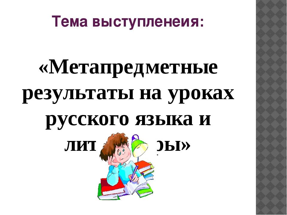 Тема выступленеия: «Метапредметные результаты на уроках русского языка и лите...