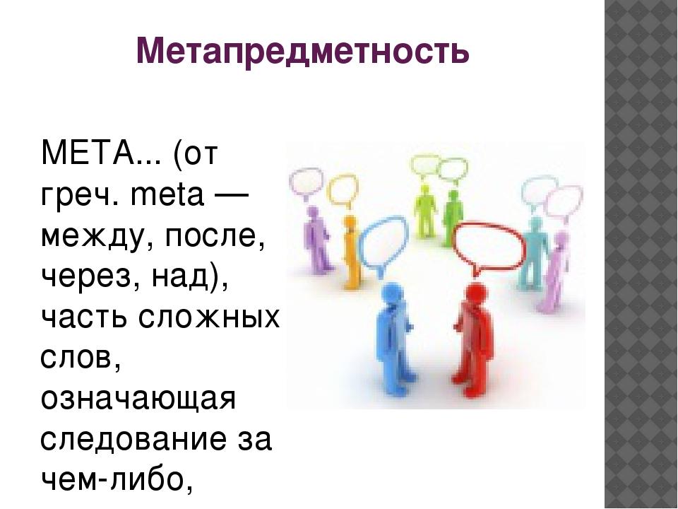 Метапредметность МЕТА... (от греч. meta — между, после, через, над), часть сл...