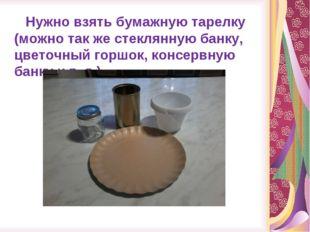 Нужно взять бумажную тарелку (можно так же стеклянную банку, цветочный горшо