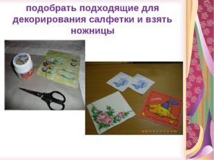 подобрать подходящие для декорирования салфетки и взять ножницы