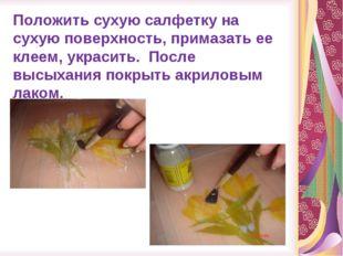 Положить сухую салфетку на сухую поверхность, примазать ее клеем, украсить. П