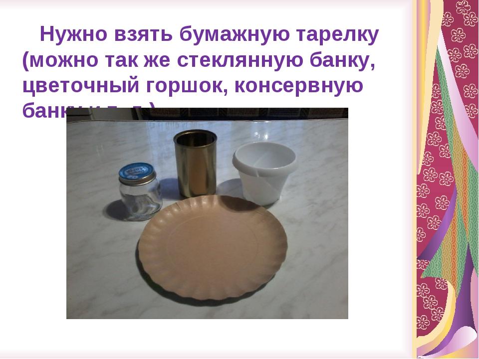 Нужно взять бумажную тарелку (можно так же стеклянную банку, цветочный горшо...