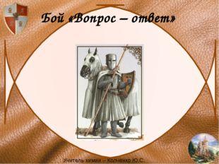 Бой «Вопрос – ответ» Учитель химии – Колченко Ю.С.