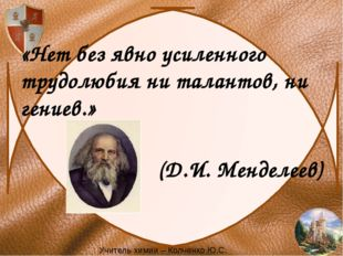 «Нет без явно усиленного трудолюбия ни талантов, ни гениев.» (Д.И. Менделеев)