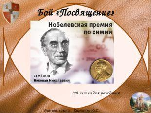 Бой «Посвящение» 120 лет со дня рождения Учитель химии – Колченко Ю.С.
