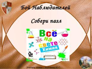 Бой Наблюдателей Собери пазл Учитель химии – Колченко Ю.С.