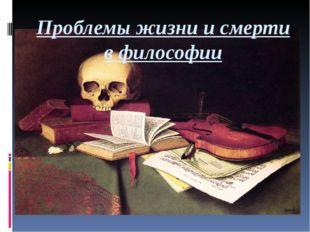 Проблемы жизни и смерти в философии