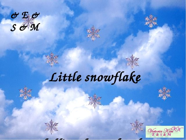 Little snowflake  falling from the sky  & E & S & M