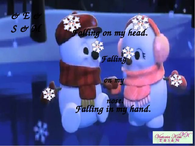 Falling on my head.   Falling on my nose.   Falling in my hand. & E & S & M