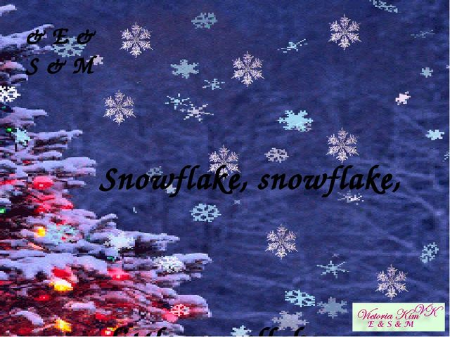 ♫ Snowflake, snowflake,  little snowflake…  & E & S & M