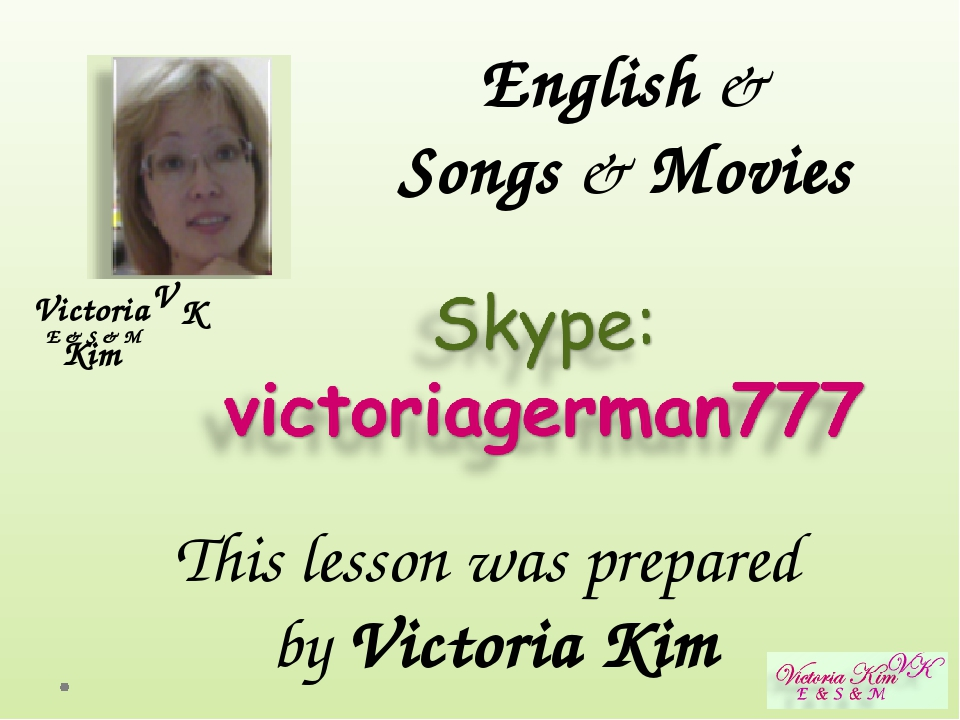 Victoria Kim E & S & M V K English & Songs & Movies This lesson was prepared...