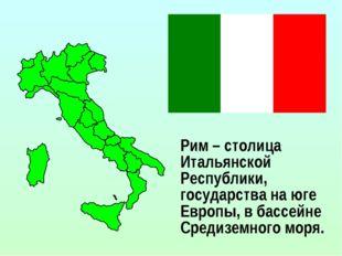 Рим – столица Итальянской Республики, государства на юге Европы, в бассейне С