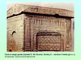 Урна в виде дома (храма?). Из Кьюзи. Конец 5 – начало 4 века до н. э. Флоренц
