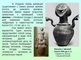 В Этрурии обряд кремации существовал с самых ранних времен вплоть до римског