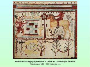 Ахилл в засаде у фонтана. Сцена из гробницы Быков. Тарквиния, 540 – 530 годы