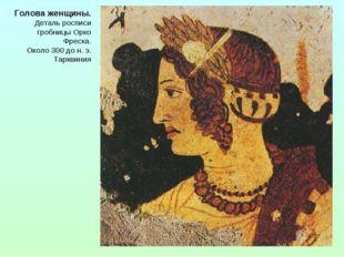 Голова женщины. Деталь росписи гробницы Орко Фреска. Около 300 до н. э. Таркв