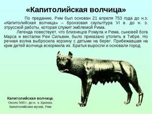 По преданию, Рим был основан 21 апреля 753 года до н.э. «Капитолийская волчи