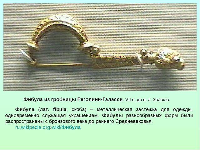 Фибула из гробницы Реголини-Галасси. VII в. до н. э. Золото. Фибула (лат. fib...