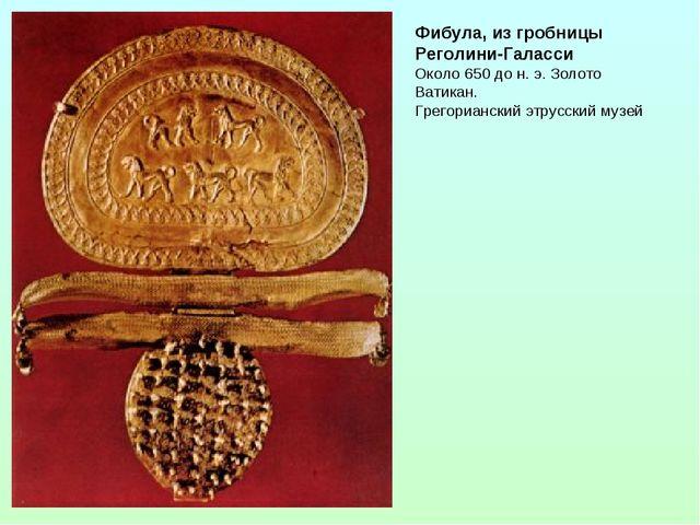 Фибула, из гробницы Реголини-Галасси Около 650 до н. э. Золото Ватикан. Грего...