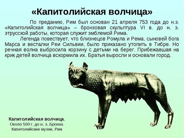 По преданию, Рим был основан 21 апреля 753 года до н.э. «Капитолийская волчи...