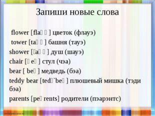 Запиши новые слова flower [flaʊə] цветок (флауэ) tower [taʊə] башня (тауэ) sh