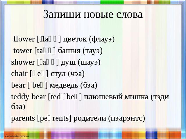 Запиши новые слова flower [flaʊə] цветок (флауэ) tower [taʊə] башня (тауэ) sh...