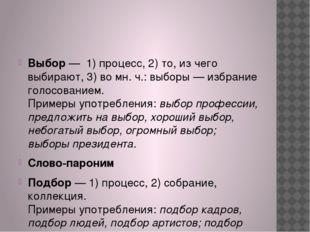 Выбор— 1) процесс, 2) то, из чего выбирают, 3) во мн. ч.: выборы — избрани