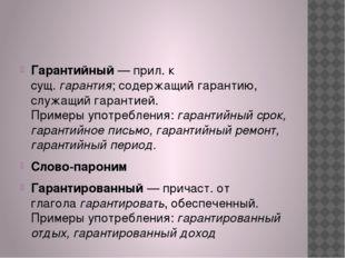 Гарантийный— прил. к сущ.гарантия;содержащий гарантию, служащий гарантией