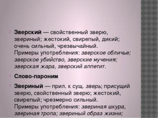 Зверский— свойственный зверю, звериный; жестокий, свирепый, дикий; очень си