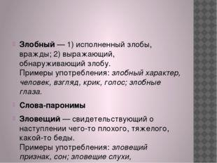 Злобный— 1) исполненный злобы, вражды; 2) выражающий, обнаруживающий злобу.