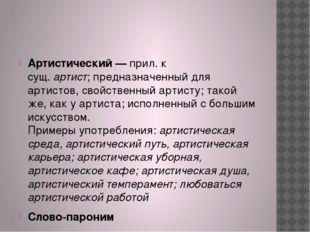 Артистический —прил. к сущ.артист;предназначенный для артистов, свойствен