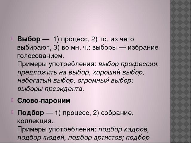Выбор— 1) процесс, 2) то, из чего выбирают, 3) во мн. ч.: выборы — избрани...