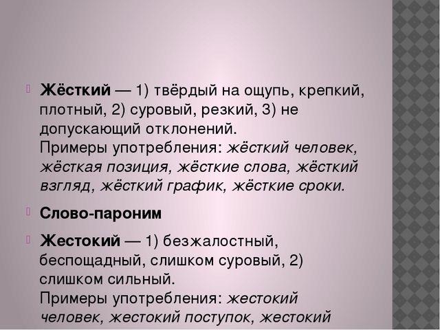 Жёсткий— 1) твёрдый на ощупь, крепкий, плотный, 2) суровый, резкий, 3) не д...