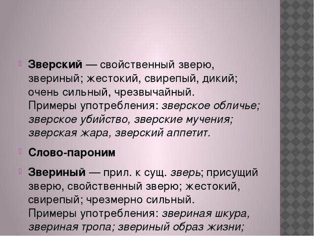 Зверский— свойственный зверю, звериный; жестокий, свирепый, дикий; очень си...