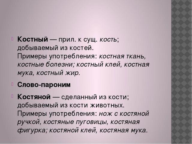 Костный— прил. к сущ.кость; добываемый из костей. Примеры употребления:ко...